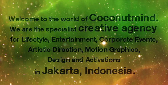 Welcome to the world of Coconutmind. We are the specialist creative agency for Lifestyle, Entertainment, Corporate Events, Artistic Direction, Motion Graphics, Design and Activations in Jakarta, Indonesia.
