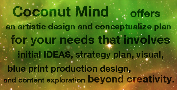 Coconut Mind offers an artistic design for your needs that involves initial IDEAS, concepts, visual, blue print production design, and content exploration beyond creativity.